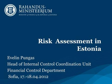 Risk Assessment in Estonia Evelin Pungas Head of Internal Control Coordination Unit Financial Control Department Sofia, 17.-18.04.2012.