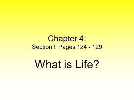 Chapter 4: Section I: Pages 124 - 129 What is Life?
