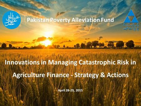 Pakistan Poverty Alleviation Fund April 28-29, 2015 Innovations in Managing Catastrophic Risk in Agriculture Finance - Strategy & Actions.