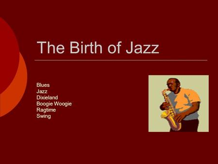 The Birth of Jazz Blues Jazz Dixieland Boogie Woogie Ragtime Swing.
