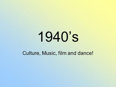 1940's Culture, Music, film and dance!. Films that came out: Dumbo Pinnochio Fantasia Bambi It's a wonderful life Miracle on 34 th street Casablanca Citizen.