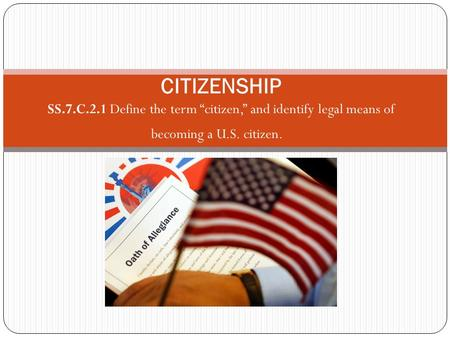 "CITIZENSHIP SS.7.C.2.1 Define the term ""citizen,"" and identify legal means of becoming a U.S. citizen."