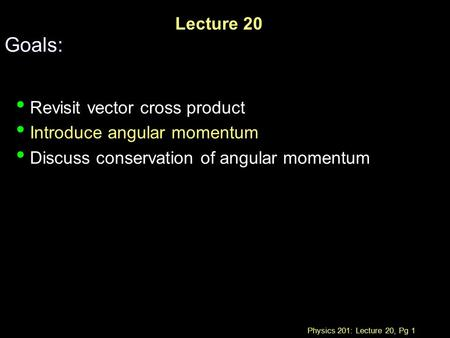 Physics 201: Lecture 20, Pg 1 Lecture 20 Goals: Revisit vector cross product Introduce angular momentum Discuss conservation of angular momentum.