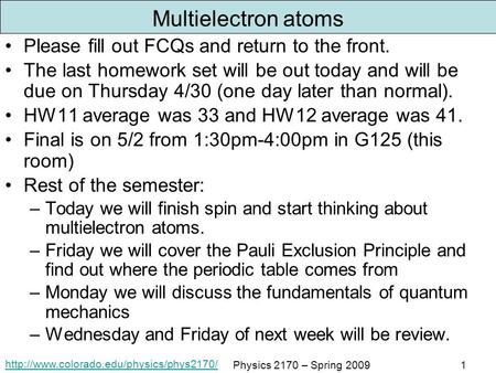 Physics 2170 – Spring 20091 Multielectron atoms Please fill out FCQs and return to the front. The last homework.