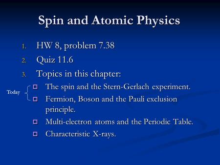 Spin and Atomic Physics 1. HW 8, problem 7.38 2. Quiz 11.6 3. Topics in this chapter:  The spin and the Stern-Gerlach experiment.  Fermion, Boson and.