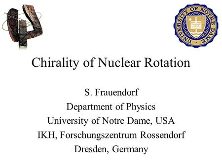 Chirality of Nuclear Rotation S. Frauendorf Department of Physics University of Notre Dame, USA IKH, Forschungszentrum Rossendorf Dresden, Germany.