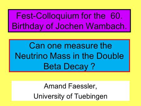 Amand Faessler, University of Tuebingen Can one measure the Neutrino Mass in the Double Beta Decay ? Fest-Colloquium for the 60. Birthday of Jochen Wambach.