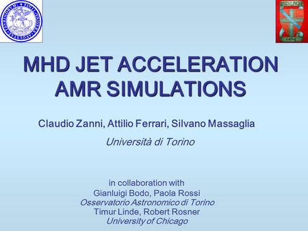 MHD JET ACCELERATION AMR SIMULATIONS Claudio Zanni, Attilio Ferrari, Silvano Massaglia Università di Torino in collaboration with Gianluigi Bodo, Paola.