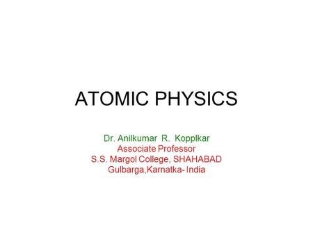 ATOMIC PHYSICS Dr. Anilkumar R. Kopplkar Associate Professor