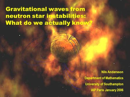 Gravitational waves from neutron star instabilities: What do we actually know? Nils Andersson Department of Mathematics University of Southampton IAP Paris.