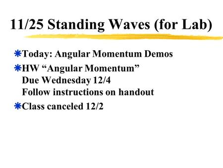 "11/25 Standing Waves (for Lab)  Today: Angular Momentum Demos  HW ""Angular Momentum"" Due Wednesday 12/4 Follow instructions on handout  Class canceled."