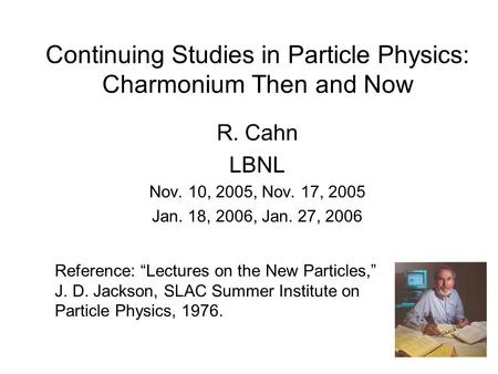 "Continuing Studies in Particle Physics: Charmonium Then and Now R. Cahn LBNL Nov. 10, 2005, Nov. 17, 2005 Jan. 18, 2006, Jan. 27, 2006 Reference: ""Lectures."