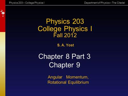 Physics 203 – College Physics I Department of Physics – The Citadel Physics 203 College Physics I Fall 2012 S. A. Yost Chapter 8 Part 3 Chapter 9 Angular.