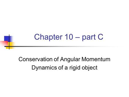 Chapter 10 – part C Conservation of Angular Momentum Dynamics of a rigid object.