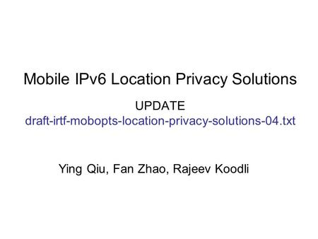 Mobile IPv6 Location Privacy Solutions UPDATE draft-irtf-mobopts-location-privacy-solutions-04.txt Ying Qiu, Fan Zhao, Rajeev Koodli.
