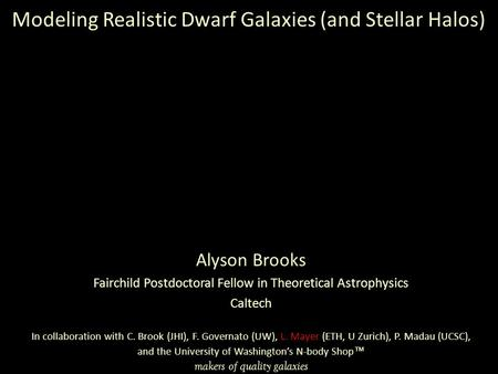 Alyson Brooks Fairchild Postdoctoral Fellow in Theoretical Astrophysics Caltech In collaboration with C. Brook (JHI), F. Governato (UW), L. Mayer (ETH,