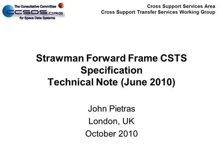 Cross Support Services Area Cross Support Transfer Services Working Group Strawman Forward Frame CSTS Specification Technical Note (June 2010) John Pietras.