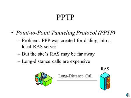 PPTP Point-to-Point Tunneling Protocol (PPTP) –Problem: PPP was created for dialing into a local RAS server –But the site's RAS may be far away –Long-distance.