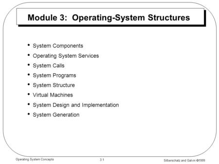 Silberschatz and Galvin  1999 3.1 Operating System Concepts Module 3: Operating-System Structures System Components Operating System Services System Calls.