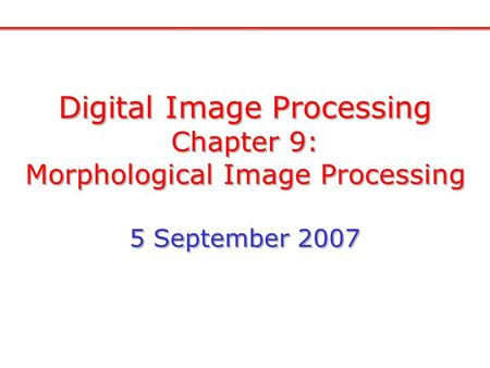 Digital Image Processing Chapter 9: Morphological Image Processing 5 September 2007 Digital Image Processing Chapter 9: Morphological Image Processing.