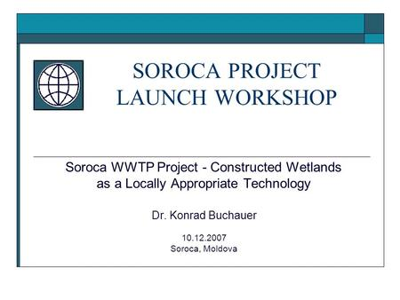 Soroca WWTP Project - Constructed Wetlands as a Locally Appropriate Technology Dr. Konrad Buchauer 10.12.2007 Soroca, Moldova SOROCA PROJECT LAUNCH WORKSHOP.