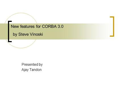 New features for CORBA 3.0 by Steve Vinoski Presented by Ajay Tandon.