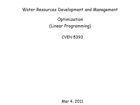 Water Resources Development and Management Optimization (Linear Programming) CVEN 5393 Mar 4, 2011.