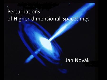 Perturbations of Higher-dimensional Spacetimes Jan Novák.