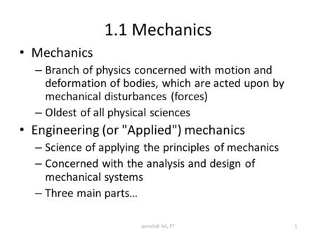 Jamshidi AA, PT1 1.1 Mechanics Mechanics – Branch of physics concerned with motion and deformation of bodies, which are acted upon by mechanical disturbances.