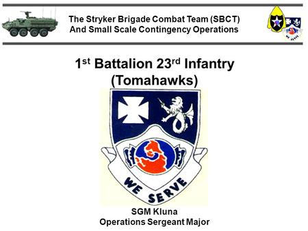 The Stryker Brigade Combat Team (SBCT) And Small Scale Contingency Operations 1 st Battalion 23 rd Infantry (Tomahawks) SGM Kluna Operations Sergeant Major.