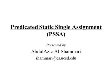 Predicated Static Single Assignment (PSSA) Presented by AbdulAziz Al-Shammari