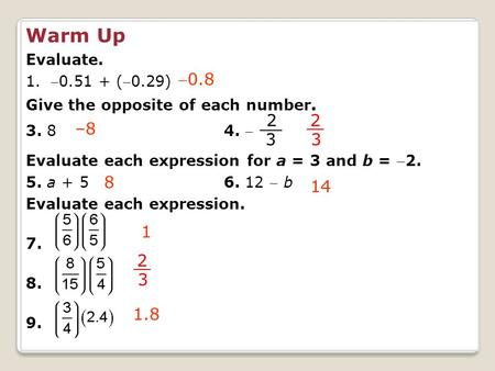 Warm Up Evaluate. 1.0.51 + (0.29) Give the opposite of each number. 3. 84.  Evaluate each expression for a = 3 and b = 2. 5. a + 56. 12  b Evaluate.