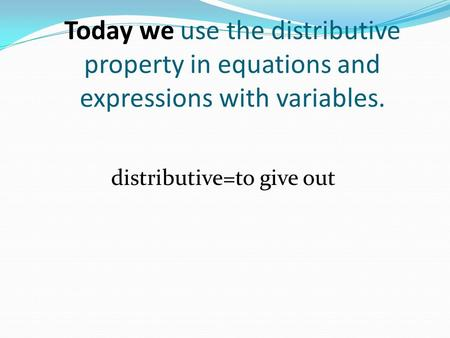 Today we use the distributive property in equations and expressions with variables. distributive=to give out.