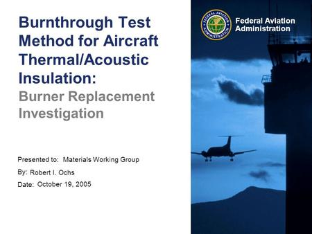 Presented to: By: Date: Federal Aviation Administration Burnthrough Test Method for Aircraft Thermal/Acoustic Insulation: Burner Replacement Investigation.