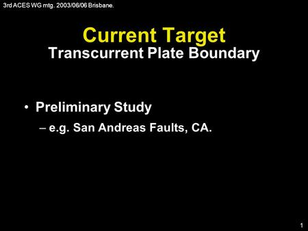 3rd ACES WG mtg. 2003/06/06 Brisbane. 1 Current Target Transcurrent Plate Boundary Preliminary Study –e.g. San Andreas Faults, CA.