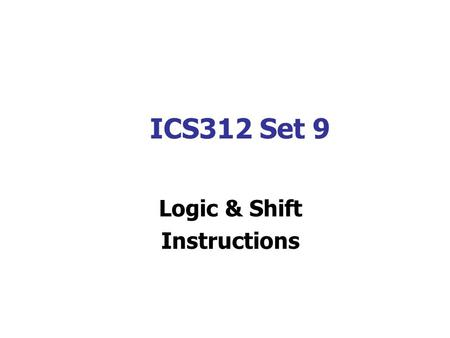 ICS312 Set 9 Logic & Shift Instructions. Logic & Shift Instructions Logic and Shift Instructions can be used to change the bit values in an operand. The.