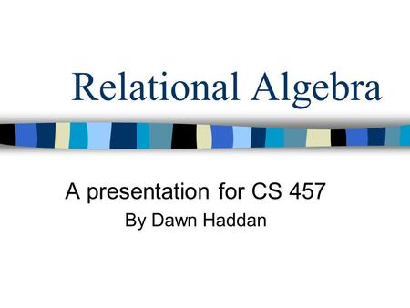 Relational Algebra A presentation for CS 457 By Dawn Haddan.