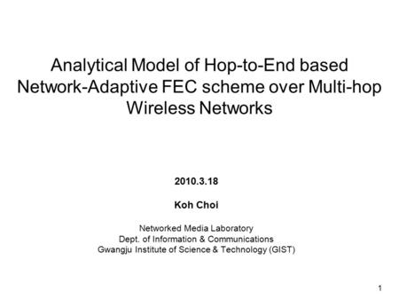 Analytical Model of Hop-to-End based Network-Adaptive FEC scheme over Multi-hop Wireless Networks 2010.3.18 Koh Choi Networked Media Laboratory Dept. of.