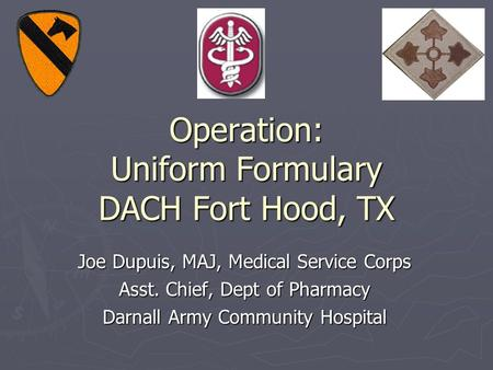 Operation: Uniform Formulary DACH Fort Hood, TX Joe Dupuis, MAJ, Medical Service Corps Asst. Chief, Dept of Pharmacy Darnall Army Community Hospital.