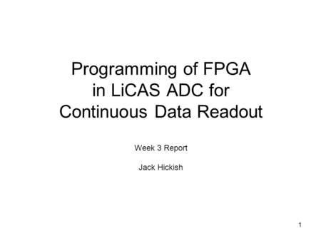 1 Programming of FPGA in LiCAS ADC for Continuous Data Readout Week 3 Report Jack Hickish.
