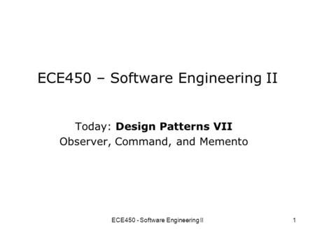 ECE450 - Software Engineering II1 ECE450 – Software Engineering II Today: Design Patterns VII Observer, Command, and Memento.