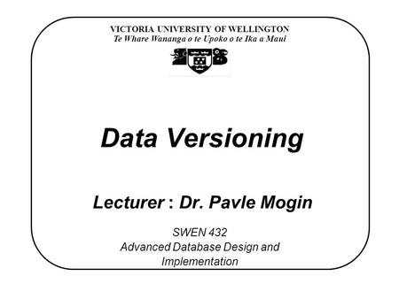 VICTORIA UNIVERSITY OF WELLINGTON Te Whare Wananga o te Upoko o te Ika a Maui SWEN 432 Advanced Database Design and Implementation Data Versioning Lecturer.