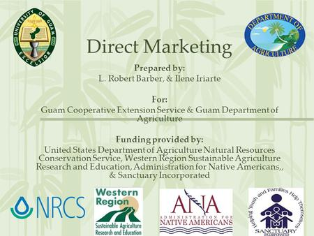 Direct Marketing Prepared by: L. Robert Barber, & Ilene Iriarte For: Guam Cooperative Extension Service & Guam Department of Agriculture Funding provided.