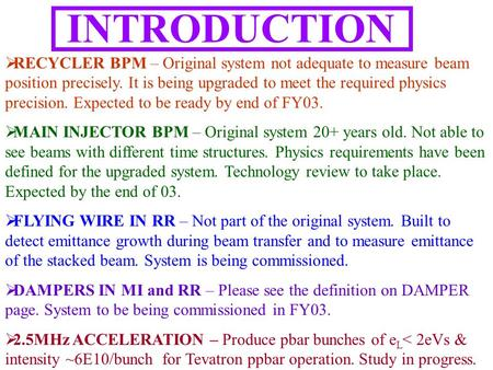 INTRODUCTION  RECYCLER BPM – Original system not adequate to measure beam position precisely. It is being upgraded to meet the required physics precision.