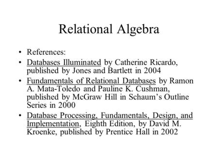 Relational Algebra References: Databases Illuminated by Catherine Ricardo, published by Jones and Bartlett in 2004 Fundamentals of Relational Databases.