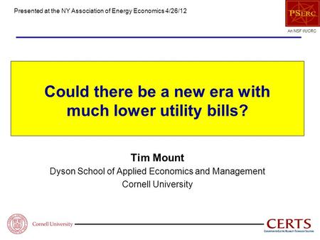 An NSF I/UCRC Could there be a new era with much lower utility bills? Tim Mount Dyson School of Applied Economics and Management Cornell University Presented.