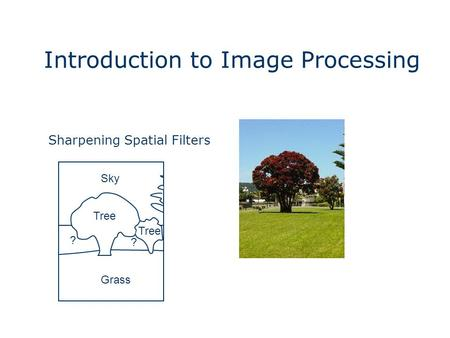 Introduction to Image Processing Grass Sky Tree ? ? Sharpening Spatial Filters.