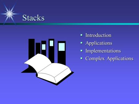 Stacks  Introduction  Applications  Implementations  Complex Applications.
