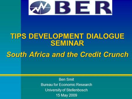 TIPS DEVELOPMENT DIALOGUE SEMINAR South Africa and the Credit Crunch Ben Smit Bureau for Economic Research University of Stellenbosch 15 May 2009.
