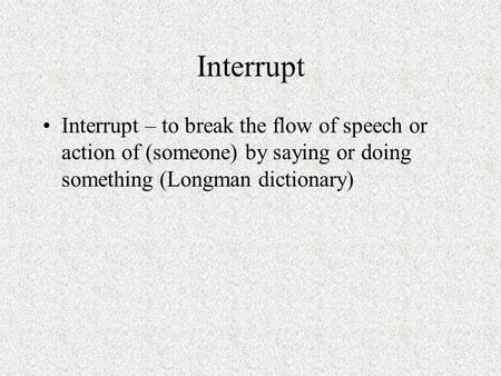 Interrupt Interrupt – to break the flow of speech or action of (someone) by saying or doing something (Longman dictionary)